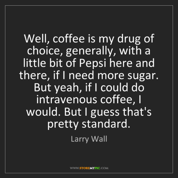 Larry Wall: Well, coffee is my drug of choice, generally, with a...