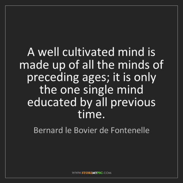 Bernard le Bovier de Fontenelle: A well cultivated mind is made up of all the minds of...