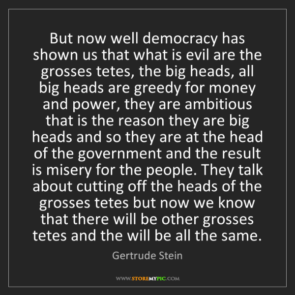 Gertrude Stein: But now well democracy has shown us that what is evil...