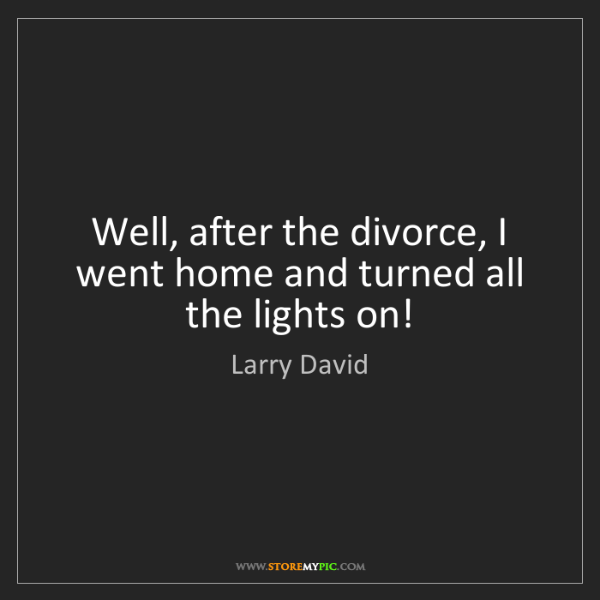 Larry David: Well, after the divorce, I went home and turned all the...