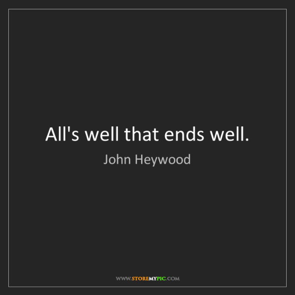 John Heywood: All's well that ends well.