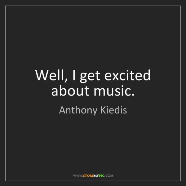 Anthony Kiedis: Well, I get excited about music.