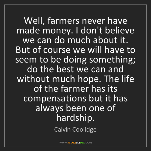 Calvin Coolidge: Well, farmers never have made money. I don't believe...