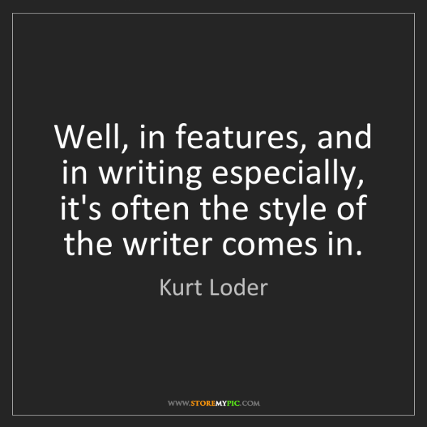Kurt Loder: Well, in features, and in writing especially, it's often...