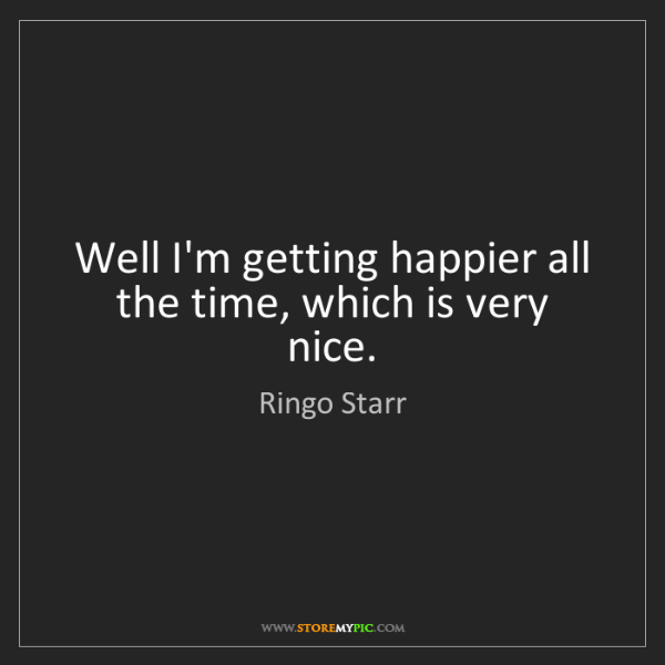 Ringo Starr: Well I'm getting happier all the time, which is very...
