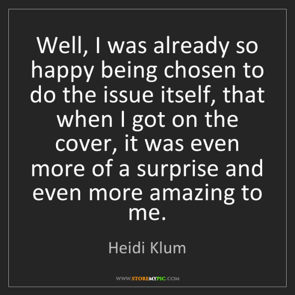 Heidi Klum: Well, I was already so happy being chosen to do the issue...