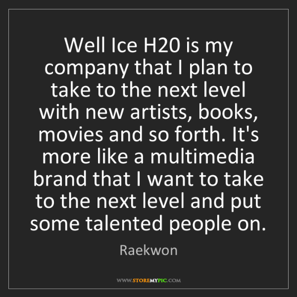 Raekwon: Well Ice H20 is my company that I plan to take to the...