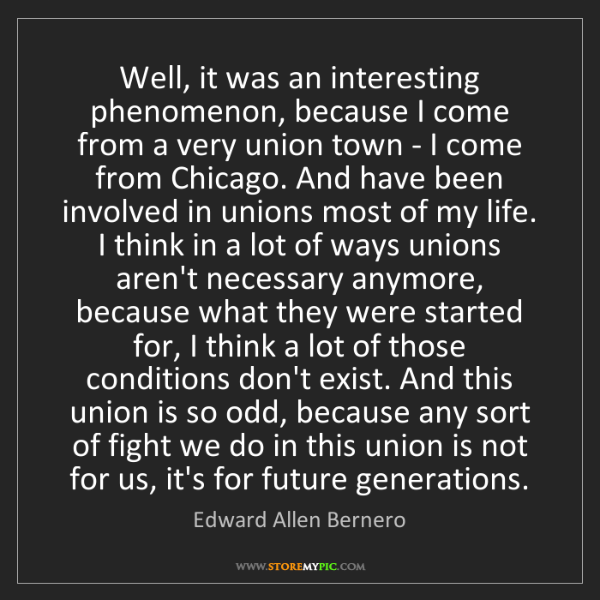 Edward Allen Bernero: Well, it was an interesting phenomenon, because I come...