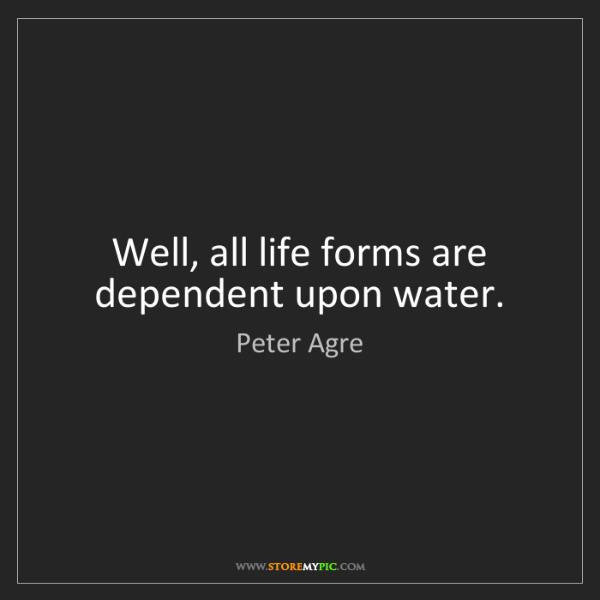 Peter Agre: Well, all life forms are dependent upon water.
