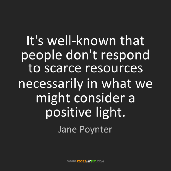 Jane Poynter: It's well-known that people don't respond to scarce resources...