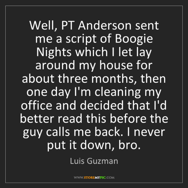 Luis Guzman: Well, PT Anderson sent me a script of Boogie Nights which...