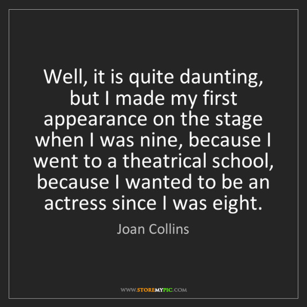 Joan Collins: Well, it is quite daunting, but I made my first appearance...