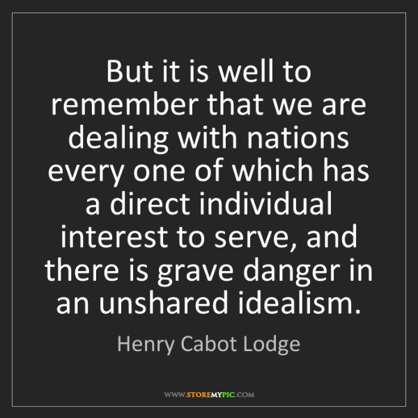 Henry Cabot Lodge: But it is well to remember that we are dealing with nations...
