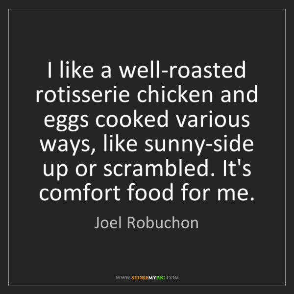 Joel Robuchon: I like a well-roasted rotisserie chicken and eggs cooked...