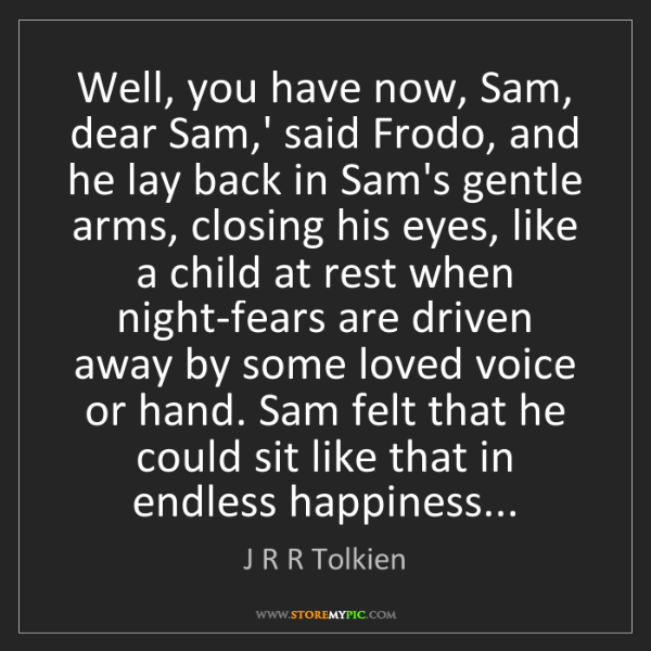 J R R Tolkien: Well, you have now, Sam, dear Sam,' said Frodo, and he...