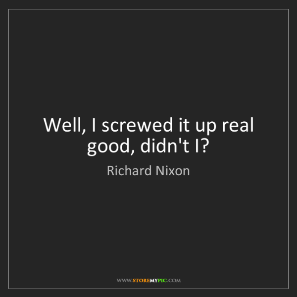 Richard Nixon: Well, I screwed it up real good, didn't I?