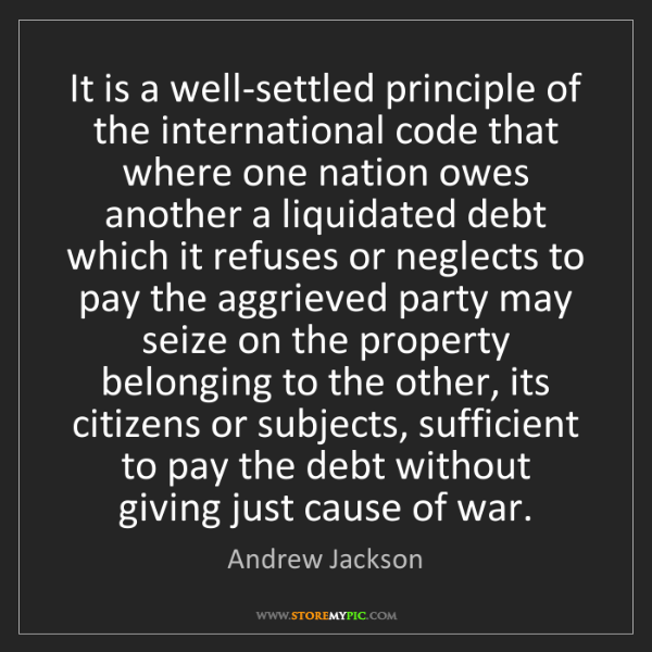 Andrew Jackson: It is a well-settled principle of the international code...