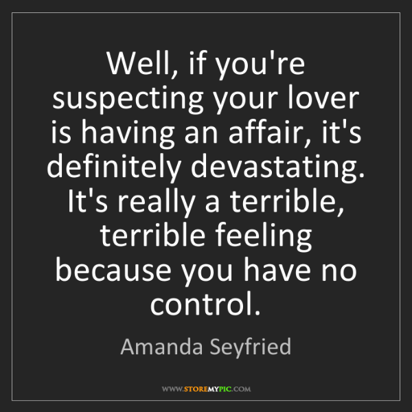 Amanda Seyfried: Well, if you're suspecting your lover is having an affair,...
