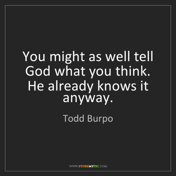 Todd Burpo: You might as well tell God what you think. He already...