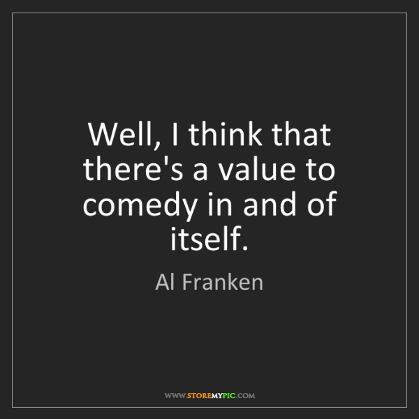 Al Franken: Well, I think that there's a value to comedy in and of...