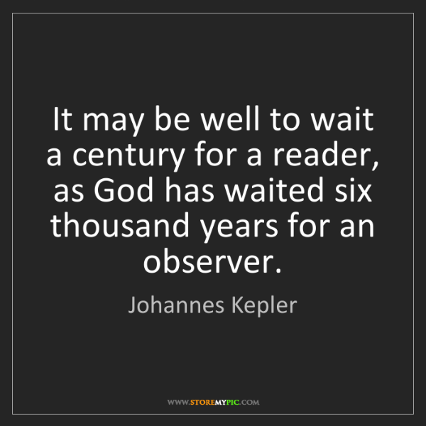 Johannes Kepler: It may be well to wait a century for a reader, as God...