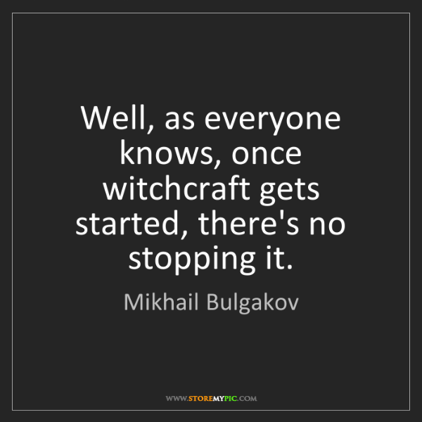Mikhail Bulgakov: Well, as everyone knows, once witchcraft gets started,...