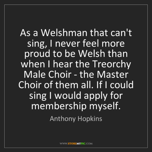 Anthony Hopkins: As a Welshman that can't sing, I never feel more proud...