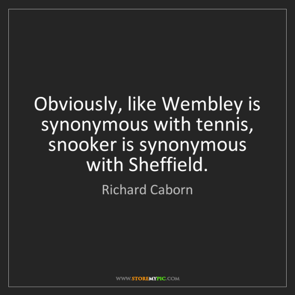 Richard Caborn: Obviously, like Wembley is synonymous with tennis, snooker...