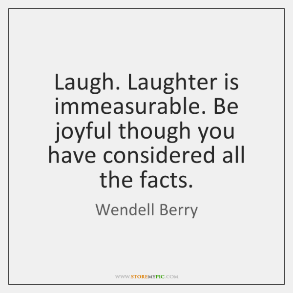 Laugh. Laughter is immeasurable. Be joyful though you have considered all the ...