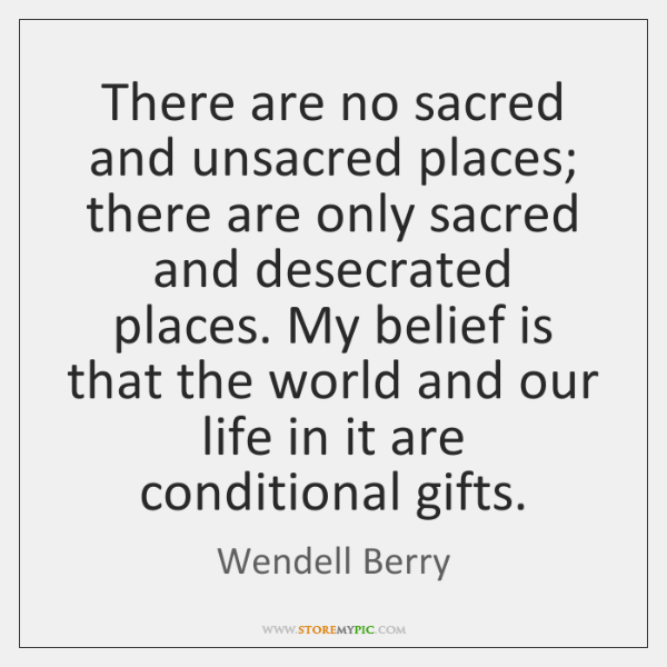 There are no sacred and unsacred places; there are only sacred and ...