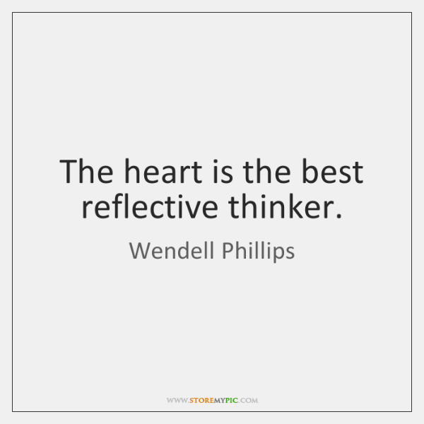 The heart is the best reflective thinker.