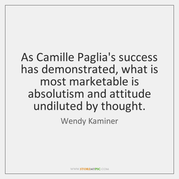 As Camille Paglia's success has demonstrated, what is most marketable is absolutism ...