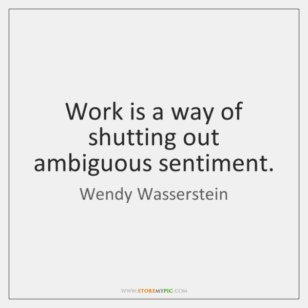 Work is a way of shutting out ambiguous sentiment.