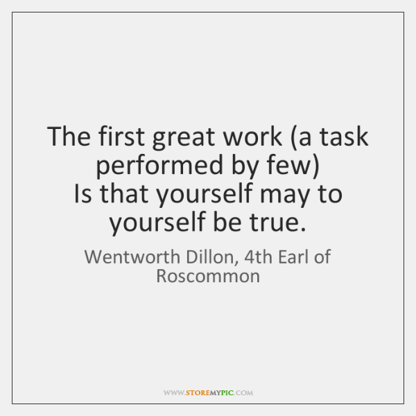 The first great work (a task performed by few)  Is that yourself ...
