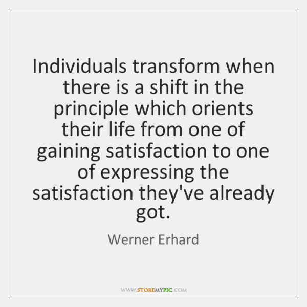 Individuals transform when there is a shift in the principle which orients ...