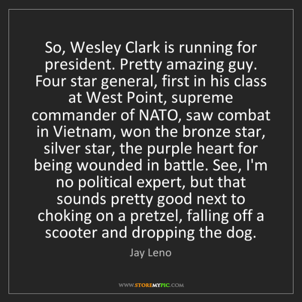 Jay Leno: So, Wesley Clark is running for president. Pretty amazing...