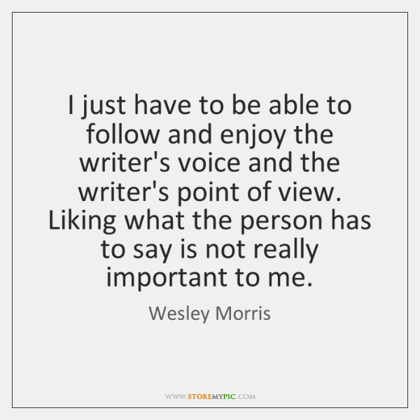 I just have to be able to follow and enjoy the writer's ...