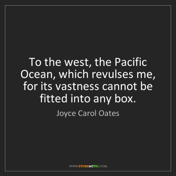 Joyce Carol Oates: To the west, the Pacific Ocean, which revulses me, for...