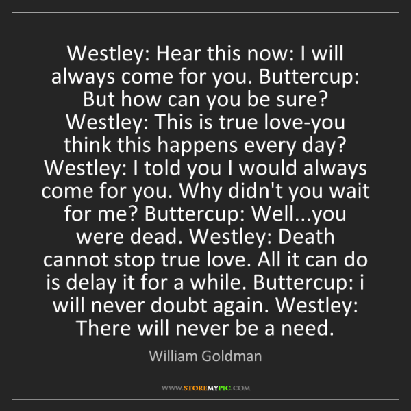 William Goldman: Westley: Hear this now: I will always come for you. Buttercup:...
