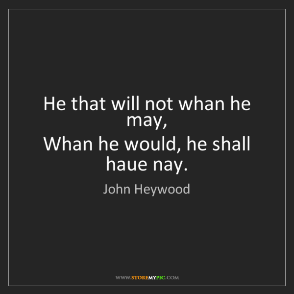 John Heywood: He that will not whan he may,   Whan he would, he shall...