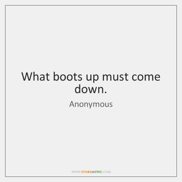 What boots up must come down.