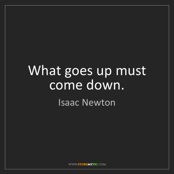 Isaac Newton: What goes up must come down.
