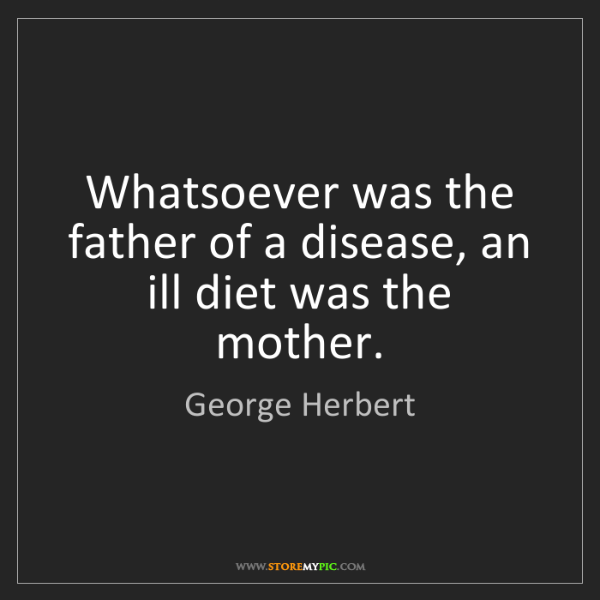 George Herbert: Whatsoever was the father of a disease, an ill diet was...
