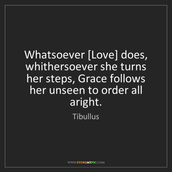 Tibullus: Whatsoever [Love] does, whithersoever she turns her steps,...