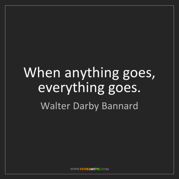 Walter Darby Bannard: When anything goes, everything goes.