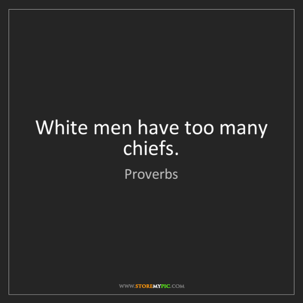 Proverbs: White men have too many chiefs.
