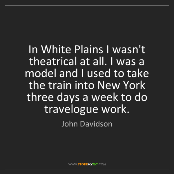 John Davidson: In White Plains I wasn't theatrical at all. I was a model...