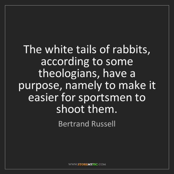Bertrand Russell: The white tails of rabbits, according to some theologians,...