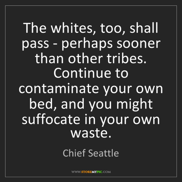 Chief Seattle: The whites, too, shall pass - perhaps sooner than other...