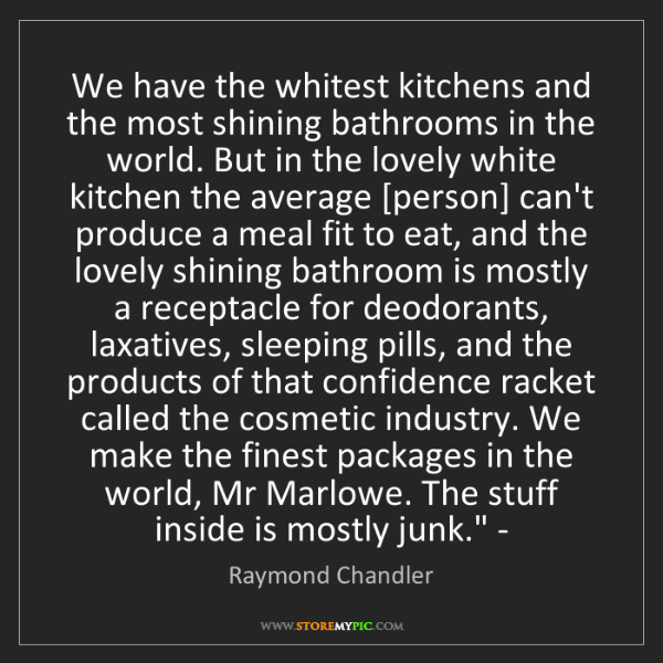 Raymond Chandler: We have the whitest kitchens and the most shining bathrooms...